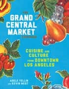 The Grand Central Market Cookbook - Cuisine and Culture from Downtown Los Angeles ebook by Adele Yellin, Kevin West