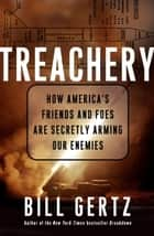 Treachery - How America's Friends and Foes Are Secretly Arming Our Enemies ebook by Bill Gertz