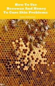 How To Use Beeswax And Honey To Cure Skin Problems ebook by Gene Ashburner