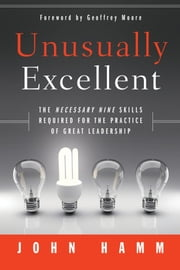 Unusually Excellent - The Necessary Nine Skills Required for the Practice of Great Leadership ebook by John Hamm