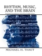 Rhythm, Music, and the Brain - Scientific Foundations and Clinical Applications ebook by Michael Thaut