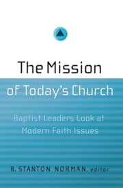 The Mission of Today's Church - Baptist Leaders Look at Modern Faith Issues ebook by Ed Stetzer,R. Stanton Norman,Dr. Daniel L. Akin