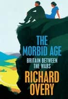 The Morbid Age - Britain and the Crisis of Civilisation, 1919 - 1939 ebook by Richard Overy