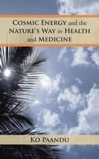 Cosmic Energy and the Nature's Way in Health and Medicine ebook by Ko Paandu