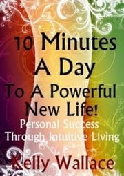 10 Minutes A Day To A Powerful New Life! ebook by Kelly Wallace
