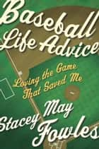 Baseball Life Advice - Loving the Game That Saved Me ebook by Stacey May Fowles