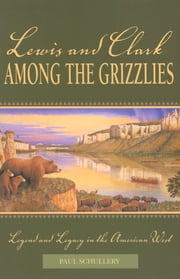 Lewis and Clark among the Grizzlies - Legend and Legacy in the American West ebook by Paul Schullery