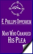 Man Who Changed His Plea ebook by E. Phillips Oppenheim