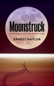 Moonstruck - How lunar cycles affect life ebook by Ernest Naylor