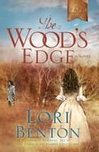 The Wood's Edge - A Novel ebook by Lori Benton