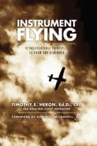 Instrument Flying - 10 Indispensable Principles to Know and Remember ebook by Timothy E. Heron, Ed.D., CFII
