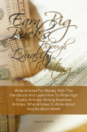 Earn Big Bucks Through Quality Writing - Write Articles For Money With This Handbook And Learn How To Write High Quality Articles, Writing Business Articles, What Articles To Write About And So Much More! ebook by Jasper D. Griffin