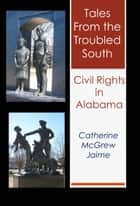 Tales from the Troubled South: Civil Rights in Alabama ebook by Catherine McGrew Jaime