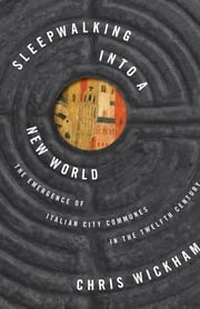 Sleepwalking into a New World - The Emergence of Italian City Communes in the Twelfth Century ebook by Chris Wickham