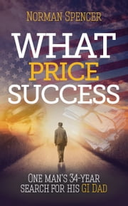 What Price Success - One man's 34 year search for his GI father ebook by Norman Spencer
