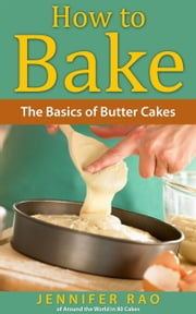 How to Bake: The Basics of Butter Cakes ebook by Jennifer Rao