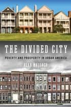 The Divided City - Poverty and Prosperity in Urban America ebook by