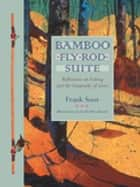 Bamboo Fly Rod Suite - Reflections on Fishing and the Geography of Grace ebook by Frank Soos, Kesler Woodward