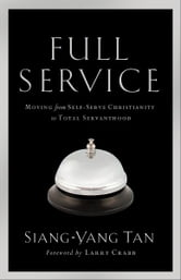 Full Service - Moving from Self-Serve Christianity to Total Servanthood ebook by Siang-Yang Tan