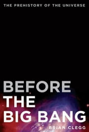 Before the Big Bang - The Prehistory of Our Universe ebook by Brian Clegg