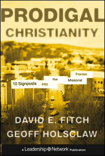 Prodigal Christianity - 10 Signposts into the Missional Frontier ebook by David E. Fitch,Geoffrey Holsclaw