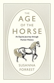 The Age of the Horse - An Equine Journey through Human History ebook by Susanna Forrest