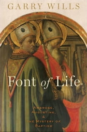 Font of Life: Ambrose, Augustine, and the Mystery of Baptism ebook by Garry Wills