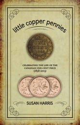 Little Copper Pennies - Celebrating the life of the Canadian one-cent piece (1858-2013) ebook by Susan Harris