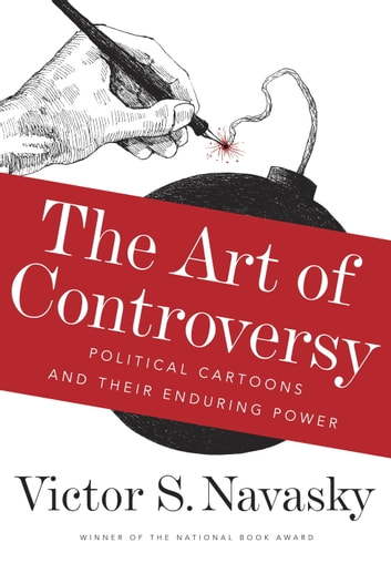 The Art of Controversy - Political Cartoons and Their Enduring Power ebook by Victor S Navasky