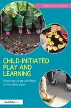 Child-Initiated Play and Learning - Planning for possibilities in the early years ebook by Annie Woods