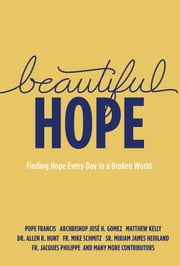 Beautiful Hope - Finding Hope Every Day in a Broken World ebook by Dr. Allen R. Hunt, Sr. Miriam James Heidland, Fr. Mike Schmitz,...