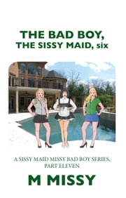 THE BAD BOY, THE SISSY MAID, six - A SISSY MAID MISSY BAD BOY SERIES, PART ELEVEN ebook by M MISSY