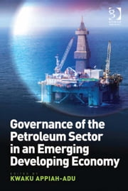 Governance of the Petroleum Sector in an Emerging Developing Economy ebook by Professor Kwaku Appiah-Adu