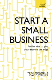 Start a Small Business - The Complete Guide to Starting a Business ebook by David Weller,Vera Hughes