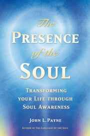 The Presence of the Soul - Transforming Your Life Through Soul Awareness ebook by John Payne