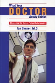 What Your Doctor Really Thinks - Diagnosing the Doctor-Patient Relationship ebook by Ian Blumer, M.D.