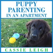Puppy Parenting in an Apartment audiobook by Cassie Leigh