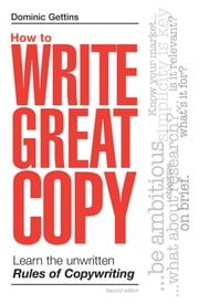 How to Write Great Copy: Learn the Unwritten Rules of Copywriting ebook by Gettins, Dominic