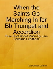 When the Saints Go Marching In for Bb Trumpet and Accordion - Pure Duet Sheet Music By Lars Christian Lundholm ebook by Lars Christian Lundholm