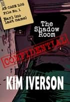 The Shadow Room - AB Case Log - File No. 1 - Earl (no last name) - The Shadow Room Files - A collection of short horror stories, #1 ebook by Kim Iverson