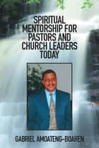 SPIRITUAL MENTORSHIP for PASTORS and CHURCH LEADERS TODAY ebook by Gabriel Amoateng-Boahen