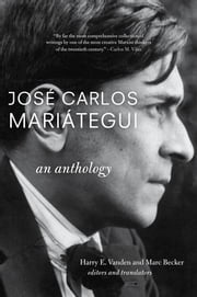José Carlos Mariátegui: An Anthology ebook by Harry E.  E. Vanden Vanden,Marc Becker Becker