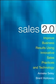 Sales 2.0 - Improve Business Results Using Innovative Sales Practices and Technology ebook by Anneke Seley,Brent Holloway