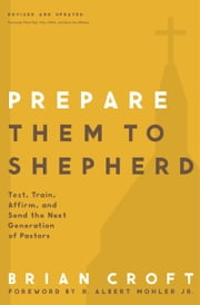 Prepare Them to Shepherd - Test, Train, Affirm, and Send the Next Generation of Pastors ebook by Brian Croft,R. Albert Mohler