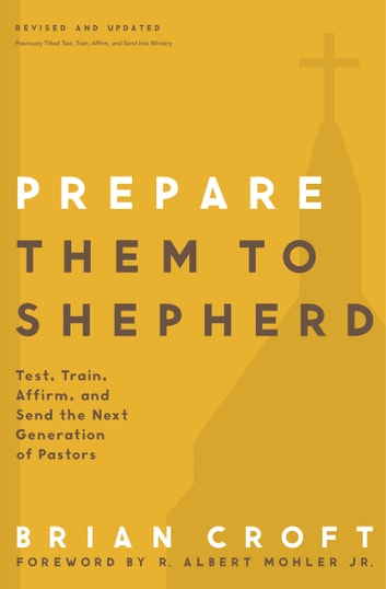 Prepare Them to Shepherd - Test, Train, Affirm, and Send the Next Generation of Pastors ebook by Brian Croft