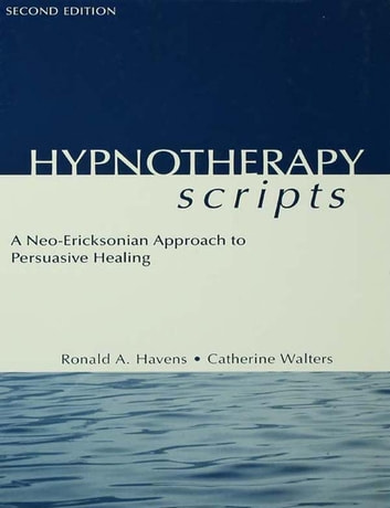 Hypnotherapy Scripts - A Neo-Ericksonian Approach to Persuasive Healing ebook by Ronald A. Havens,Catherine Walters