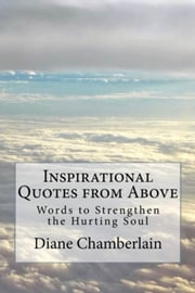 Inspirational Quotes from Above: Words to Strengthen the Hurting Soul ebook by Diane K Chamberlain