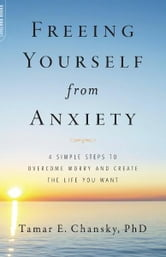 Freeing Yourself from Anxiety - The 4-Step Plan to Overcome Worry and Create the Life You Want ebook by Tamar E. Chansky