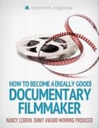 How to Become a (Really Good) Documentary Filmmaker: Learn how to break into the film industry! ebook by Nancy LeBrun