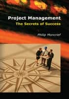 Project Management: The Secrets of Success ebook by Philip R. Moncrief